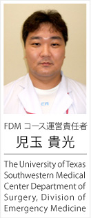 FDM コース運営責任者/The University of Texas Southwestern Medical Center Department of Surgery, Division of  Emergency Medicine/児玉 貴光